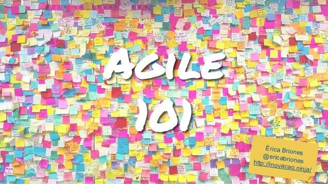 Agile 101 Érica Briones@ericabrioneshttp://inovacao.ninja/