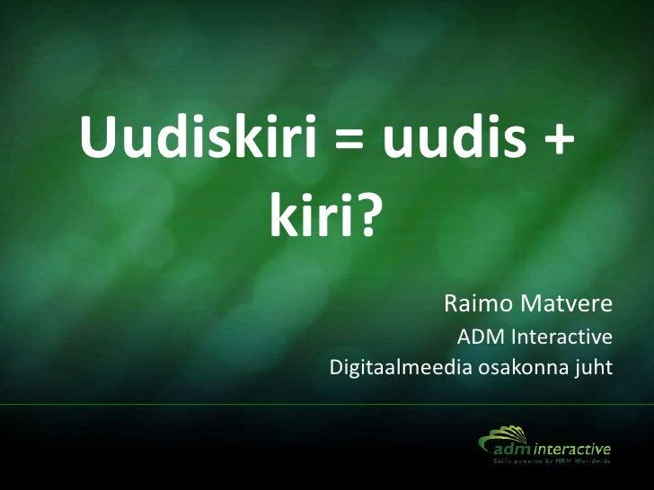 Uudiskiri = uudis +      kiri?                    Raimo Matvere                     ADM Interactive         Digitaalmeedia...