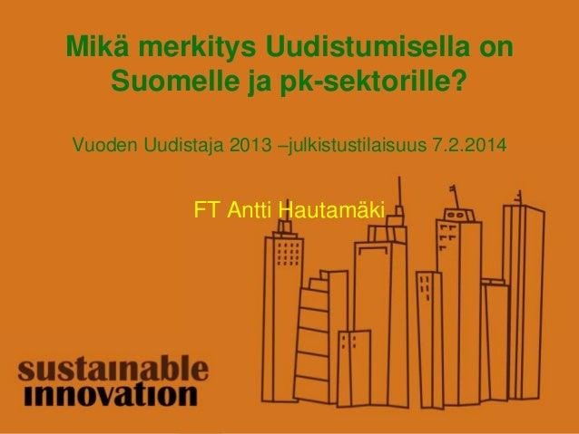 Mikä merkitys Uudistumisella on Suomelle ja pk-sektorille? Vuoden Uudistaja 2013 –julkistustilaisuus 7.2.2014 FT Antti Hau...