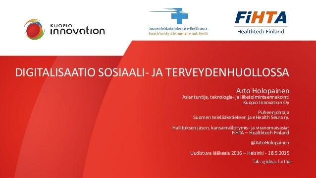 DIGITALISAATIO SOSIAALI- JA TERVEYDENHUOLLOSSA Arto Holopainen Asiantuntija, teknologia- ja liiketoimintaennakointi Kuopio...