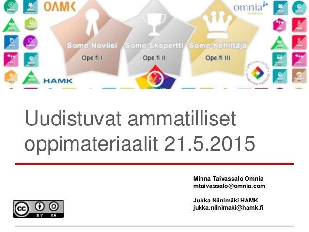 Uudistuvat ammatilliset oppimateriaalit 21.5.2015 Minna Taivassalo Omnia mtaivassalo@omnia.com Jukka Niinimäki HAMK jukka....