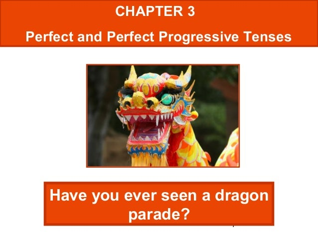 1 CHAPTER 3 Perfect and Perfect Progressive Tenses Have you ever seen a dragon parade?