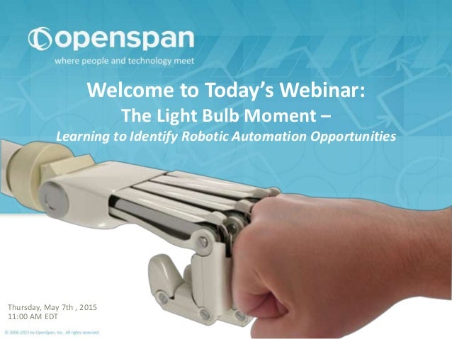Welcome to Today's Webinar: The Light Bulb Moment – Learning to Identify Robotic Automation Opportunities Thursday, May 7t...