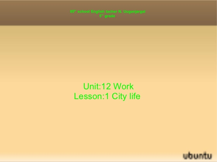 85 th  school English tacher N. Uuganjargal 5 th  grade  Unit:12 Work Lesson:1 City life