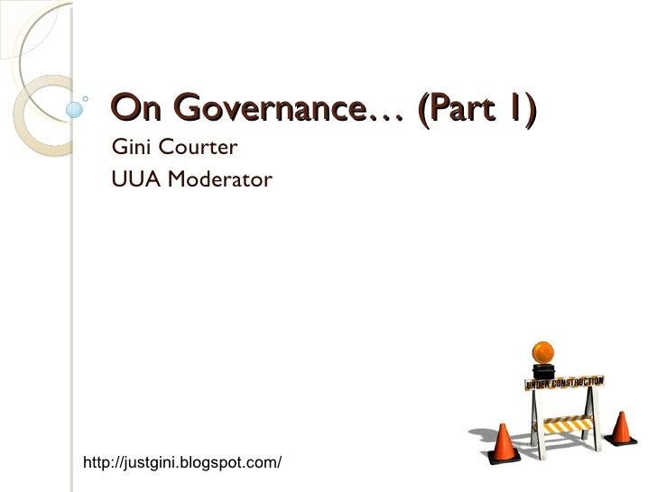 On Governance… (Part 1) Gini Courter UUA Moderator http://justgini.blogspot.com/