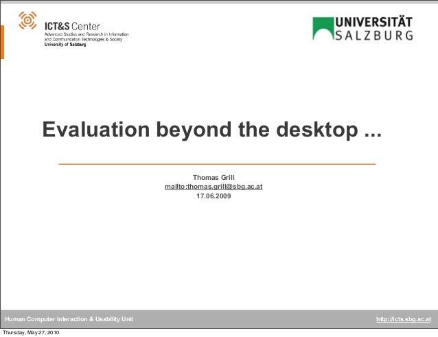 Evaluation beyond the desktop ... Thomas Grill mailto:thomas.grill@sbg.ac.at 17.06.2009  Human Computer Interaction & Usab...