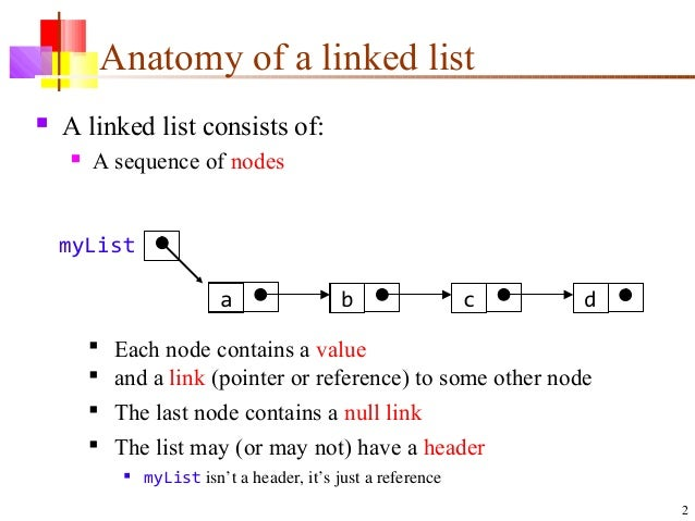 2 Anatomy of a linked list  A linked list consists of:  A sequence of nodes a b c d  Each node contains a value  and a...