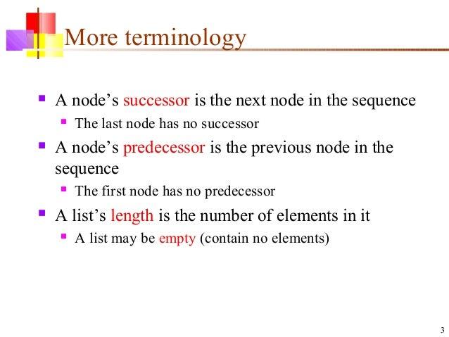 3 More terminology  A node's successor is the next node in the sequence  The last node has no successor  A node's prede...