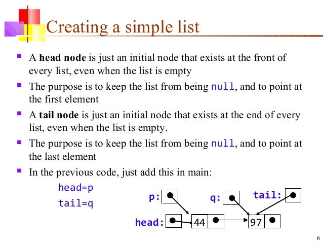 6 Creating a simple list  A head node is just an initial node that exists at the front of every list, even when the list ...