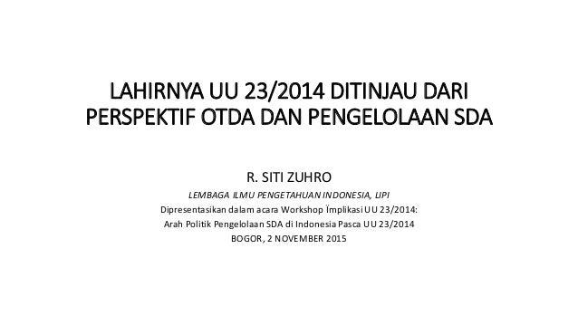 LAHIRNYA UU 23/2014 DITINJAU DARI PERSPEKTIF OTDA DAN PENGELOLAAN SDA R. SITI ZUHRO LEMBAGA ILMU PENGETAHUAN INDONESIA, LI...