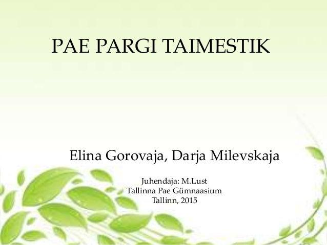 PAE PARGI TAIMESTIK Elina Gorovaja, Darja Milevskaja Juhendaja: M.Lust Tallinna Pae Gümnaasium Tallinn, 2015
