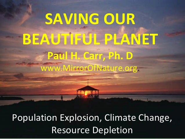 Population Explosion, Climate Change, Resource Depletion SAVING OUR BEAUTIFUL PLANET Paul H. Carr, Ph. D www.MirrorOfNatur...