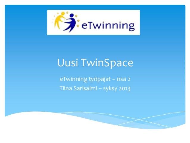 Uusi TwinSpace eTwinning työpajat – osa 2 Tiina Sarisalmi – syksy 2013