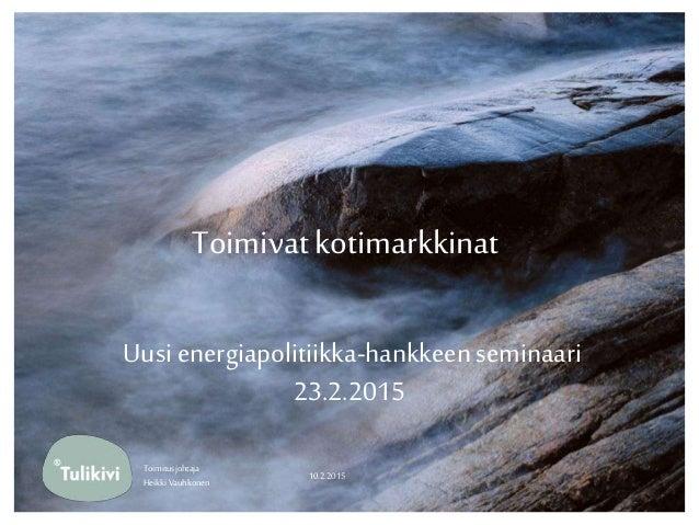 Toimivatkotimarkkinat Uusi energiapolitiikka-hankkeenseminaari 23.2.2015 10.2.2015 Toimitusjohtaja Heikki Vauhkonen