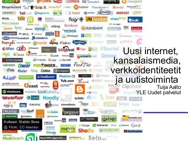 Uusi internet, kansalaismedia, verkkoidentiteetit ja uutistoiminta Tuija Aalto YLE Uudet palvelut Kollaasi: Stabilo Boss @...