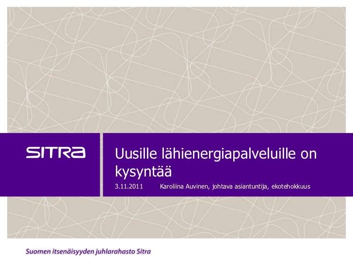 Uusille lähienergiapalveluille onkysyntää3.11.2011   Karoliina Auvinen, johtava asiantuntija, ekotehokkuus