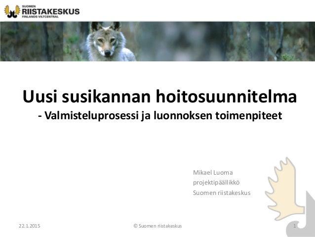 22.1.2015 © Suomen riistakeskus 1 Uusi susikannan hoitosuunnitelma - Valmisteluprosessi ja luonnoksen toimenpiteet Mikael ...
