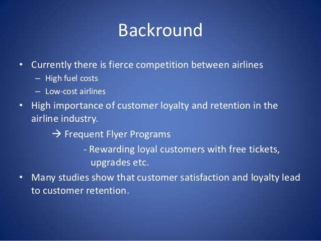 Backround• Currently there is fierce competition between airlines   – High fuel costs   – Low-cost airlines• High importan...