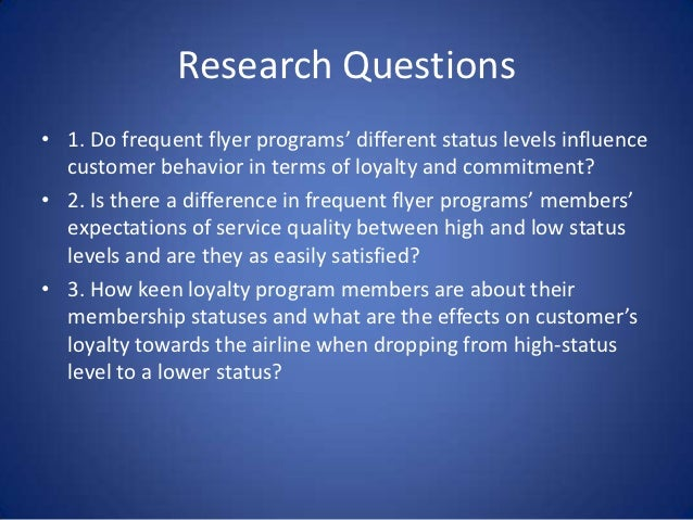 Research Questions• 1. Do frequent flyer programs' different status levels influence  customer behavior in terms of loyalt...