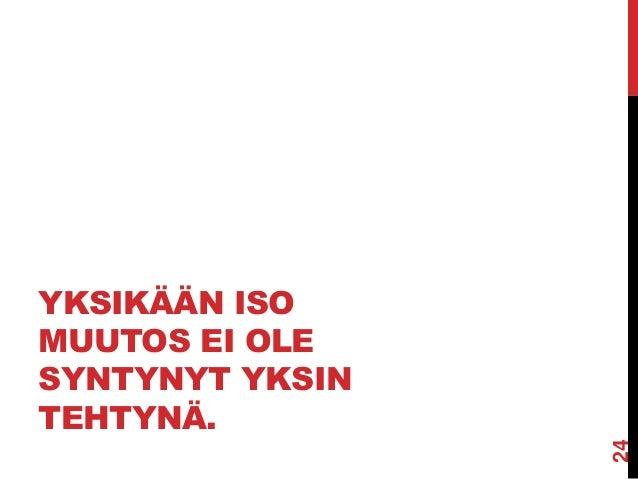YKSIKÄÄN ISO MUUTOS EI OLE SYNTYNYT YKSIN TEHTYNÄ.  24