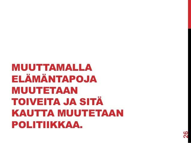 MUUTTAMALLA ELÄMÄNTAPOJA MUUTETAAN TOIVEITA JA SITÄ KAUTTA MUUTETAAN POLITIIKKAA.  26