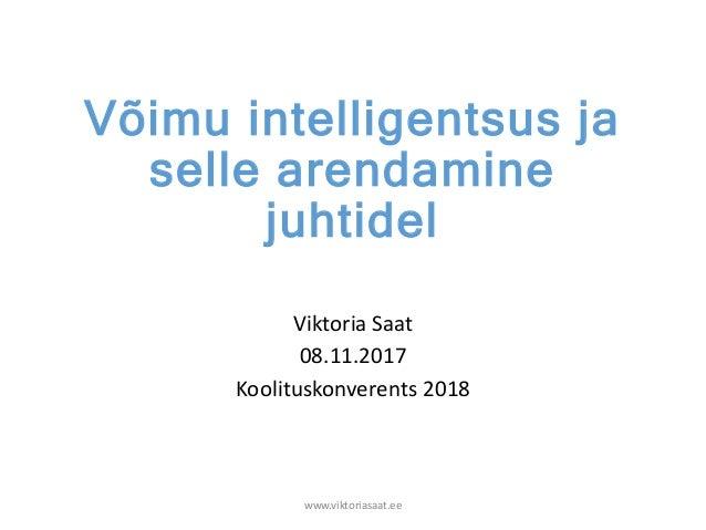 Võimu intelligentsus ja selle arendamine juhtidel Viktoria Saat 08.11.2017 Koolituskonverents 2018 www.viktoriasaat.ee