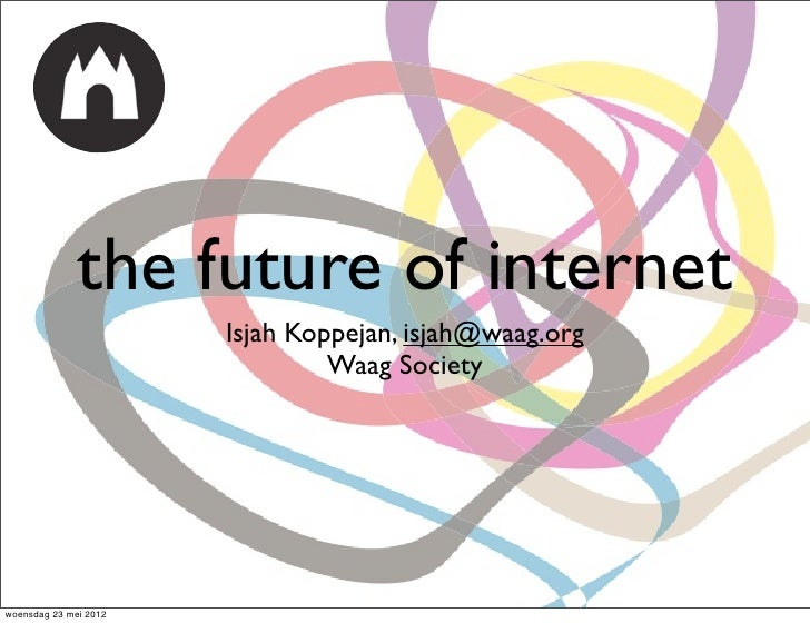the future of internet                       Isjah Koppejan, isjah@waag.org                                Waag Societywoe...