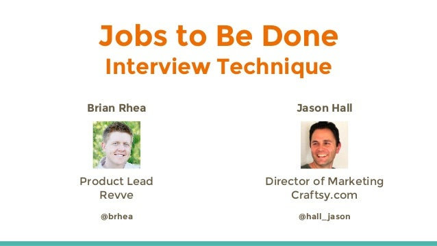 Jobs to Be Done Interview Technique Brian Rhea Product Lead Revve @brhea Jason Hall Director of Marketing Craftsy.com @hal...