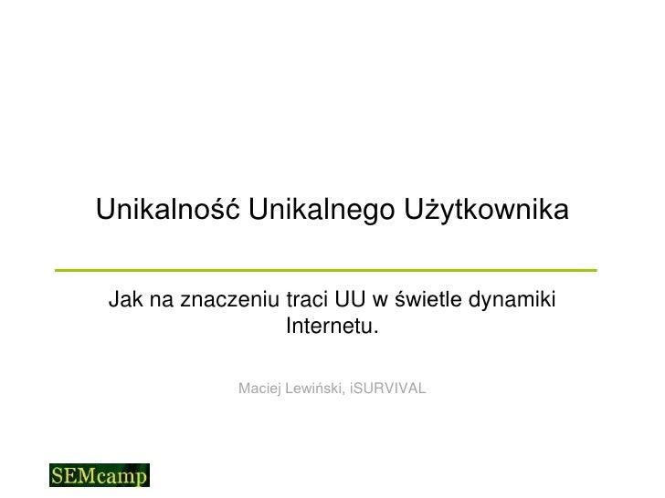 Unikalność Unikalnego UżytkownikaJak na znaczeniu traci UU w świetle dynamiki                 Internetu.            Maciej...