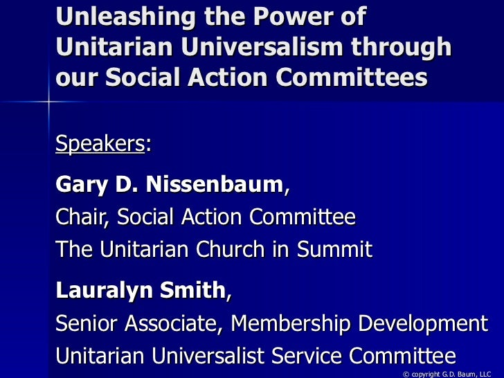 Unleashing the Power of Unitarian Universalism through our Social Action Committees Speakers : Gary D. Nissenbaum ,  Chair...