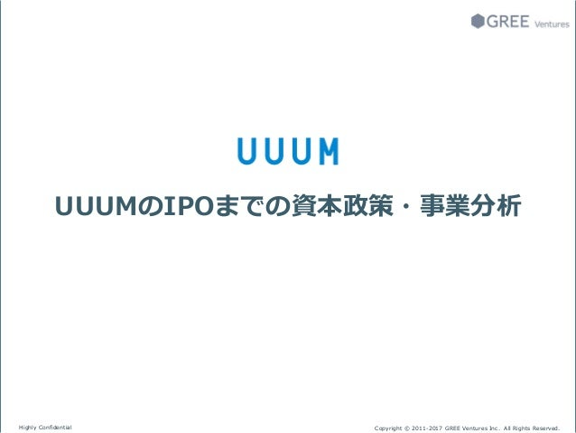 Highly Confidential Copyright © 2011-2017 GREE Ventures Inc. All Rights Reserved. UUUMのIPOまでの資本政策・事業分析