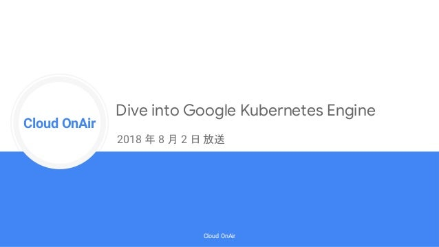 Cloud Onr Cloud OnAir Cloud OnAir Dive into Google Kubernetes Engine 2018 年 8 月 2 日 放送