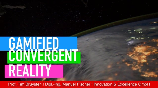 Prof. Tim Bruysten | Dipl.-Ing. Manuel Fischer |Innovation & Excellence GmbH GAMIFIED CONVERGENT REALITY
