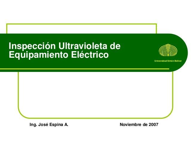 Inspección Ultravioleta de Equipamiento Eléctrico Universidad Simón Bolívar  Ing. José Espina A.  Noviembre de 2007