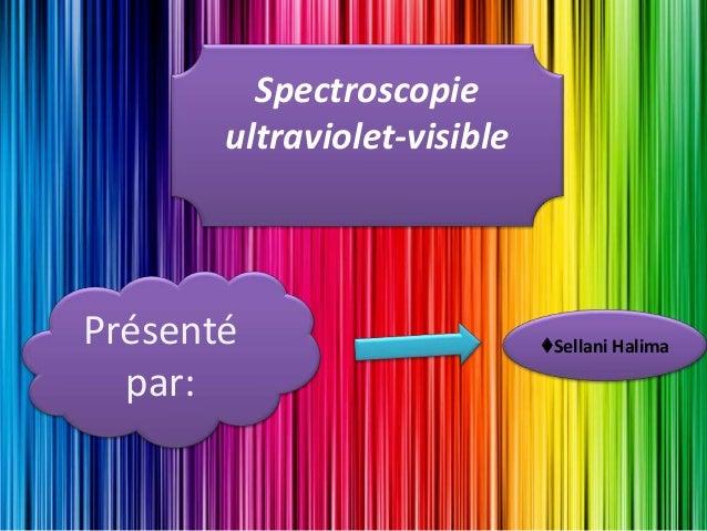 Spectroscopie ultraviolet-visible Présenté par: ♦Sellani Halima