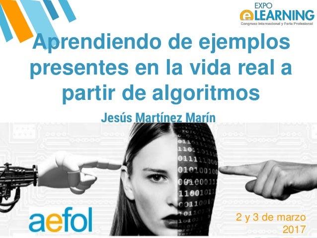 @AEFOL #Expoelearning@AEFOL #Expoelearning Aprendiendo de ejemplos presentes en la vida real a partir de algoritmos Jesús ...
