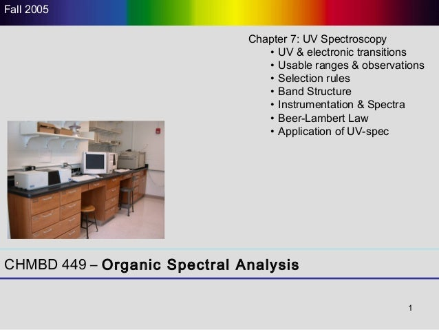 1 CHMBD 449 – Organic Spectral Analysis Fall 2005 Chapter 7: UV Spectroscopy • UV & electronic transitions • Usable ranges...