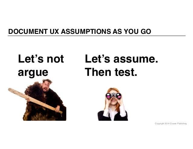 Copyright 2014 Cowan Publishing DOCUMENT UX ASSUMPTIONS AS YOU GO Let's assume. Then test. Let's not argue