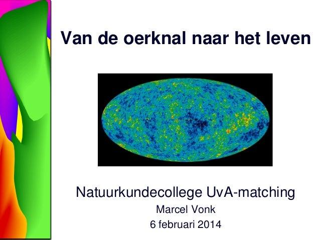 Van de oerknal naar het leven  Natuurkundecollege UvA-matching Marcel Vonk 6 februari 2014