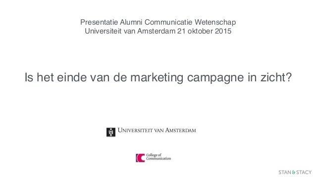 Presentatie Alumni Communicatie Wetenschap Universiteit van Amsterdam 21 oktober 2015 Is het einde van de marketing campag...