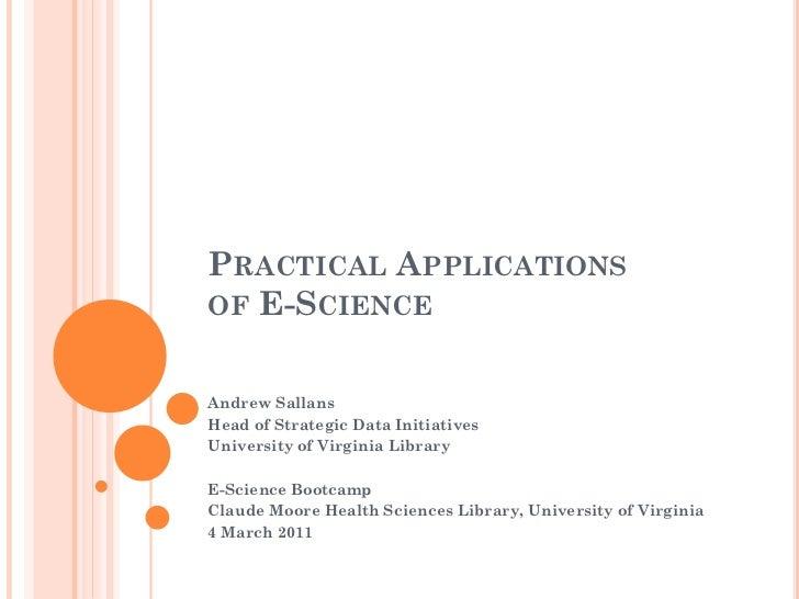 PRACTICAL APPLICATIONSOF E-SCIENCEAndrew SallansHead of Strategic Data InitiativesUniversity of Virginia LibraryE-Science ...