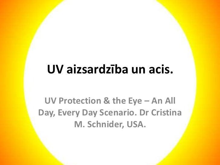 UV aizsardzība un acis.<br />UV Protection & the Eye – An All Day, Every Day Scenario. Dr Cristina M. Schnider, USA.<br />