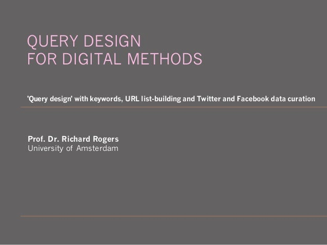 Prof. Dr. Richard Rogers University of Amsterdam 'Query design' with keywords, URL list-building and Twitter and Facebook ...