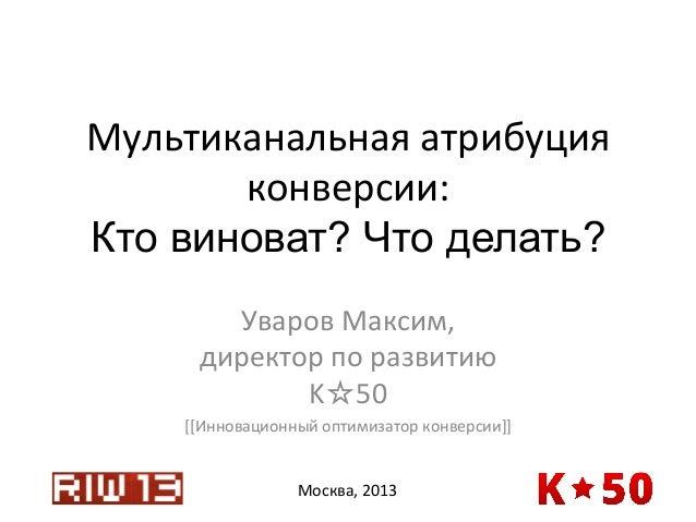 Мультиканальная  атрибуция   конверсии:   Кто виноват? Что делать? Уваров  Максим,   директор  по  развитию...