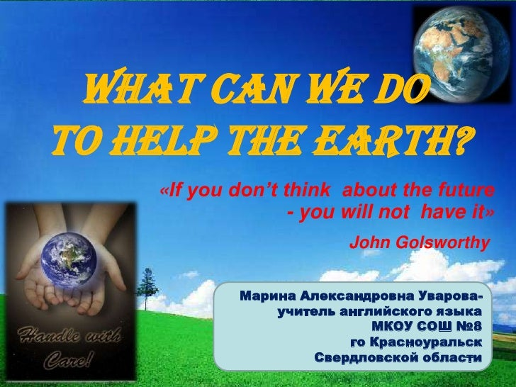 What can we doto help the Earth?    «If you don't think about the future                   - you will not have it»        ...