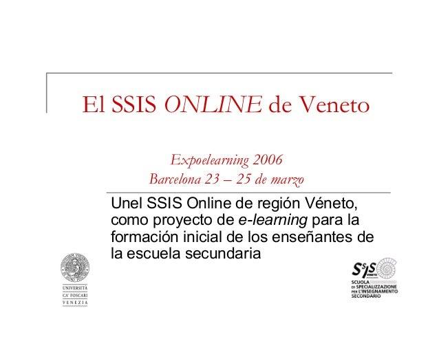 El SSIS ONLINE de Veneto Expoelearning 2006 Barcelona 23 – 25 de marzo Unel SSIS Online de región Véneto, como proyecto de...