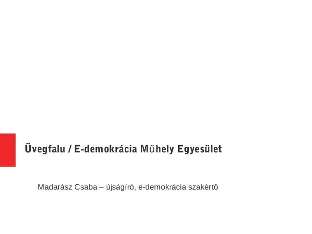 Üvegfalu / E-demokrácia Műhely Egyesület  Madarász Csaba – újságíró, e-demokrácia szakértő