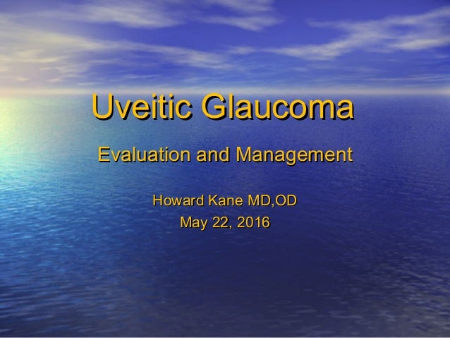 Uveitic GlaucomaUveitic Glaucoma Evaluation and ManagementEvaluation and Management Howard Kane MD,ODHoward Kane MD,OD May...
