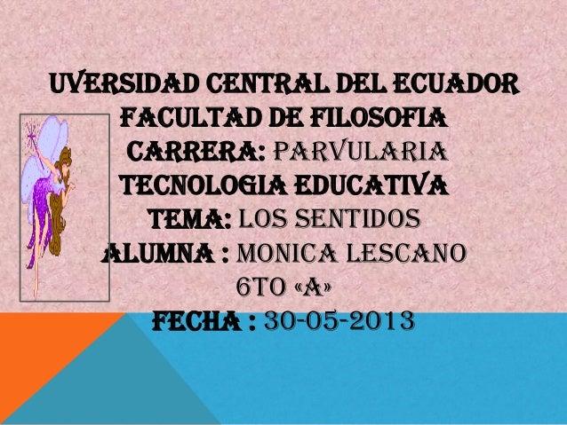 UVERSIDAD CENTRAL DEL ECUADORFACULTAD DE FILOSOFIACARRERA: PARVULARIATECNOLOGIA EDUCATIVATEMA: LOS SENTIDOSALUMNA : MONICA...