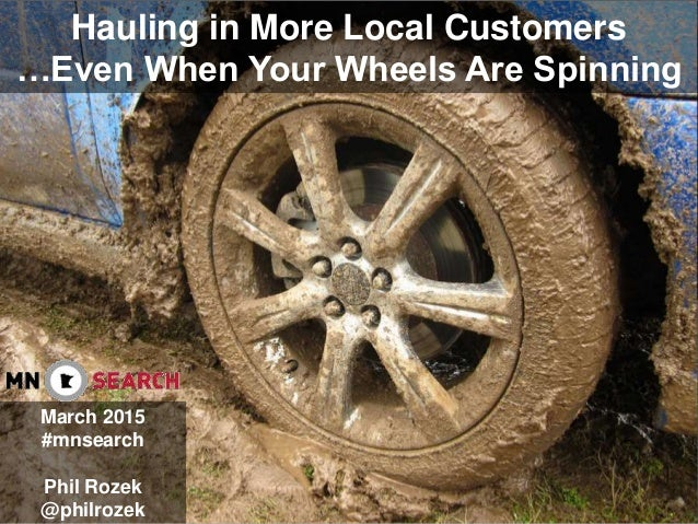 Hauling in More Local Customers …Even When Your Wheels Are Spinning March 2015 #mnsearch Phil Rozek @philrozek